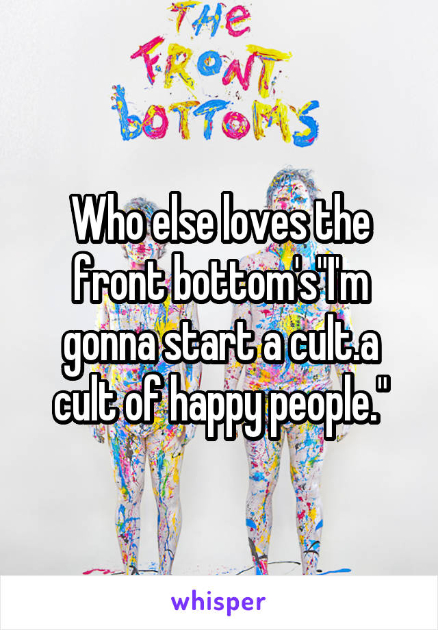 """Who else loves the front bottom's""""I'm gonna start a cult.a cult of happy people."""""""