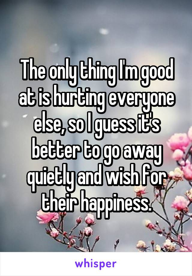 The only thing I'm good at is hurting everyone else, so I guess it's better to go away quietly and wish for their happiness.