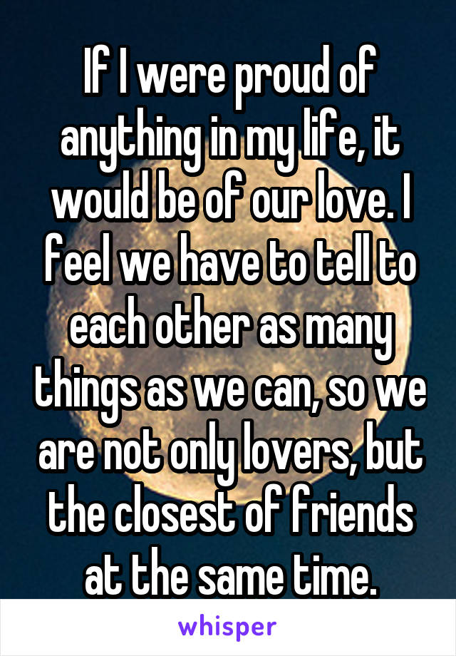 If I were proud of anything in my life, it would be of our love. I feel we have to tell to each other as many things as we can, so we are not only lovers, but the closest of friends at the same time.