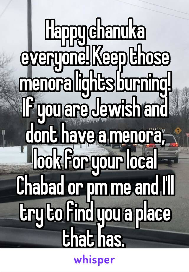 Happy chanuka everyone! Keep those menora lights burning! If you are Jewish and dont have a menora, look for your local Chabad or pm me and I'll try to find you a place that has.