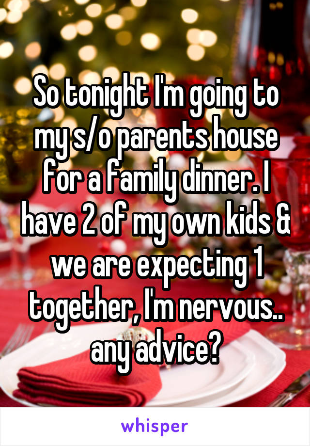 So tonight I'm going to my s/o parents house for a family dinner. I have 2 of my own kids & we are expecting 1 together, I'm nervous.. any advice?
