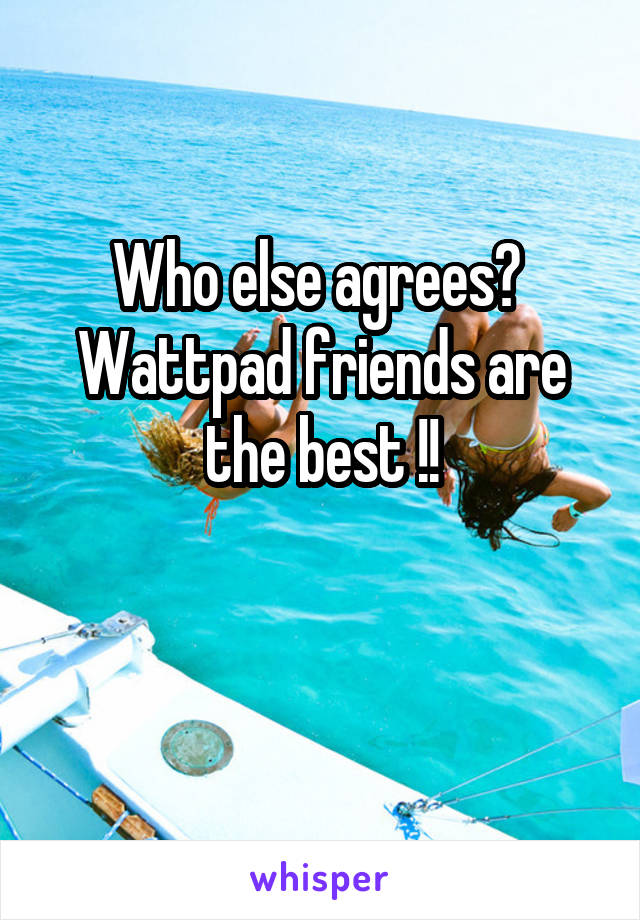 Who else agrees?  Wattpad friends are the best !!