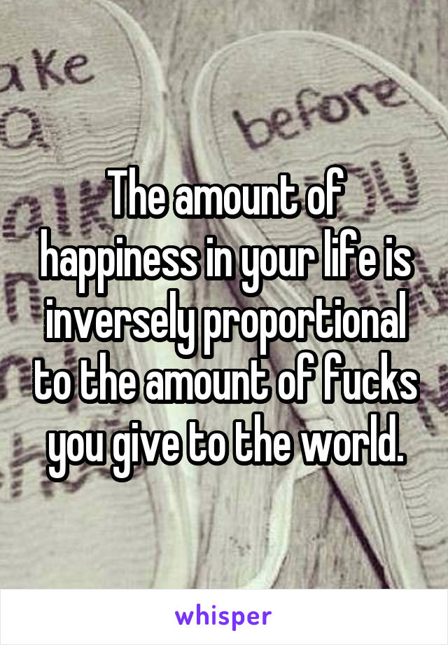 The amount of happiness in your life is inversely proportional to the amount of fucks you give to the world.