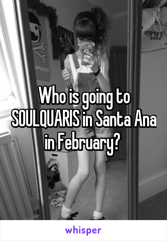 Who is going to SOULQUARIS in Santa Ana in February?