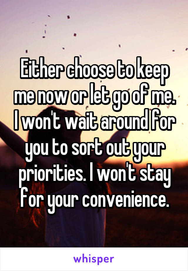 Either choose to keep me now or let go of me. I won't wait around for you to sort out your priorities. I won't stay for your convenience.