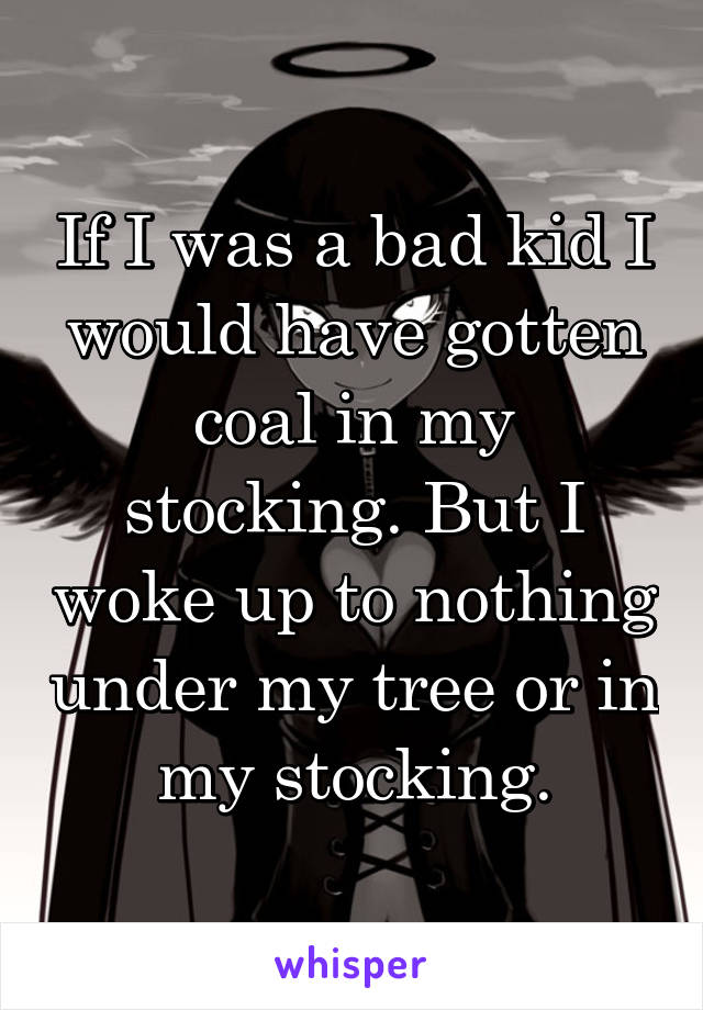 If I was a bad kid I would have gotten coal in my stocking. But I woke up to nothing under my tree or in my stocking.