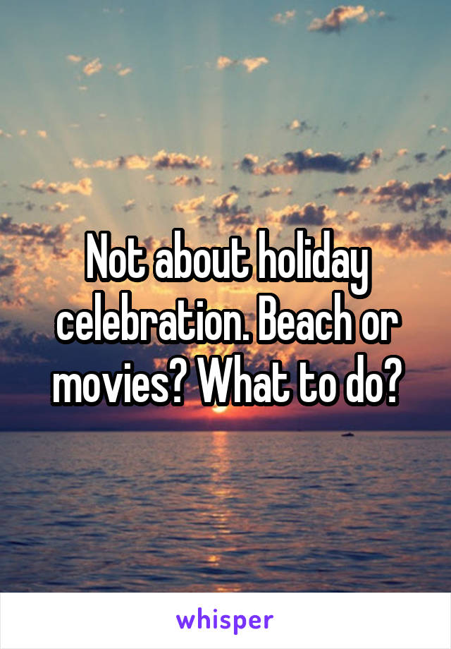 Not about holiday celebration. Beach or movies? What to do?