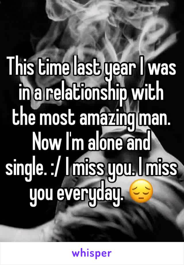 This time last year I was in a relationship with the most amazing man. Now I'm alone and single. :/ I miss you. I miss you everyday. 😔