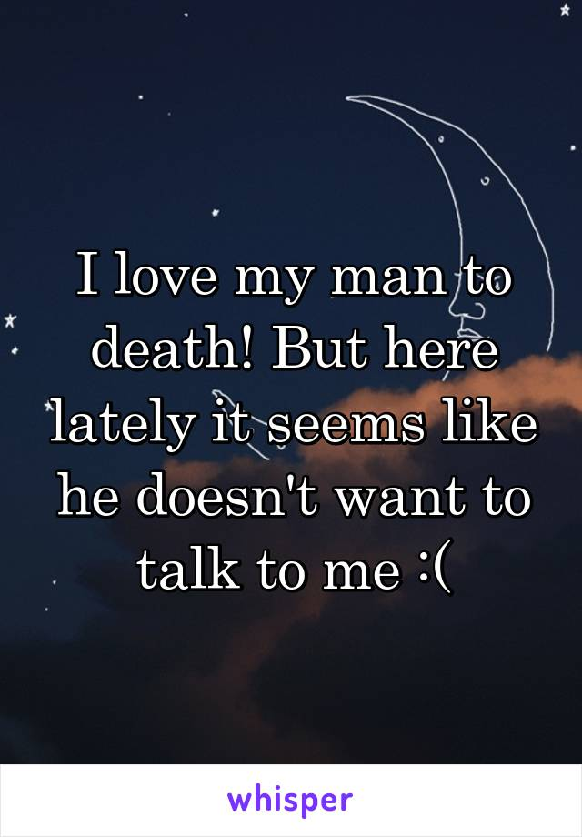 I love my man to death! But here lately it seems like he doesn't want to talk to me :(