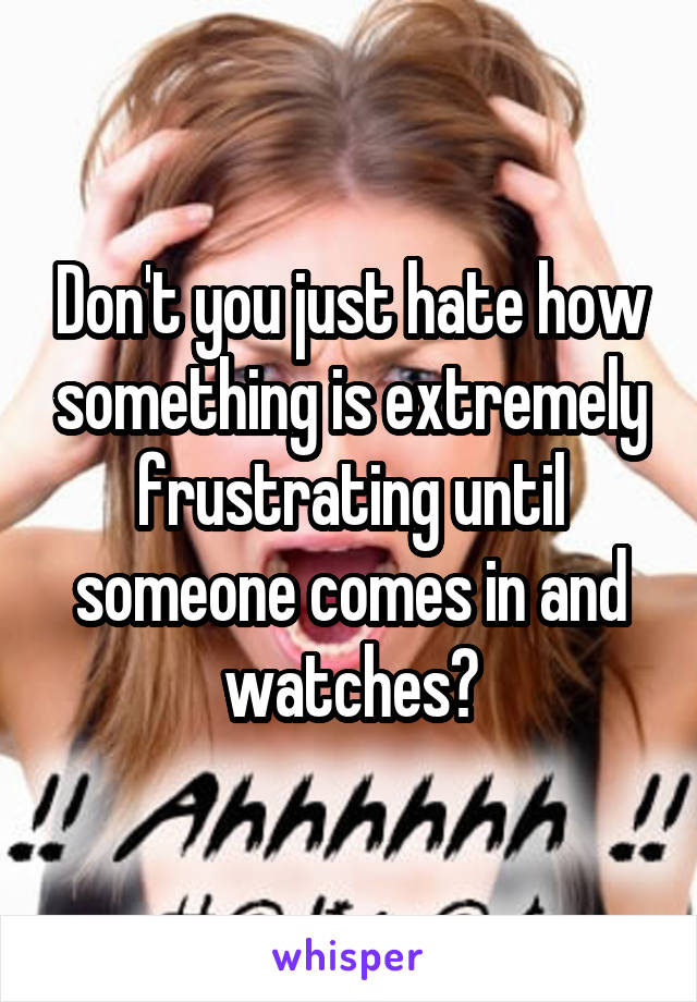 Don't you just hate how something is extremely frustrating until someone comes in and watches?