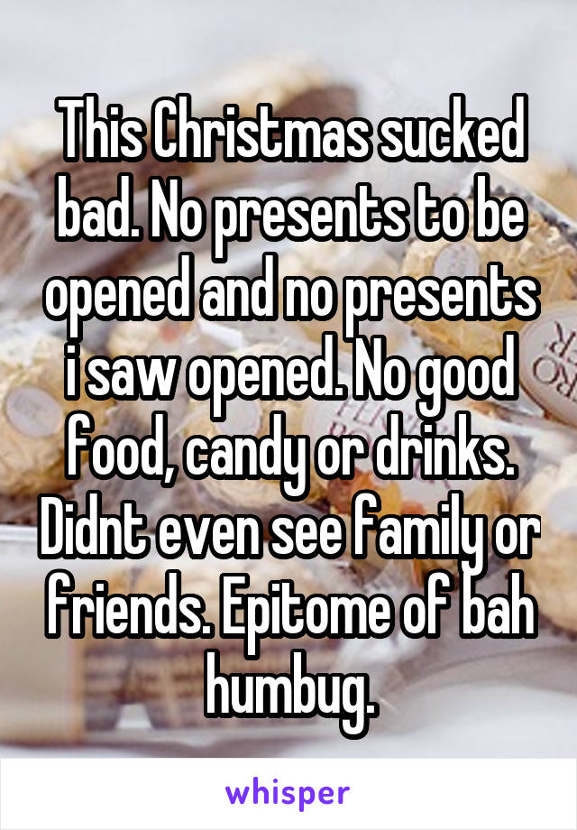 This Christmas sucked bad. No presents to be opened and no presents i saw opened. No good food, candy or drinks. Didnt even see family or friends. Epitome of bah humbug.