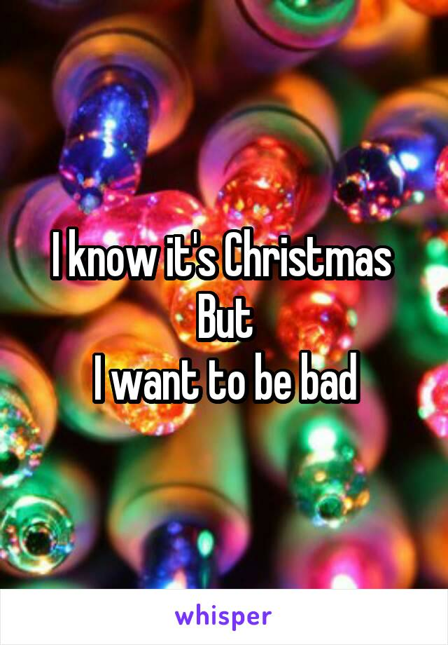 I know it's Christmas  But I want to be bad