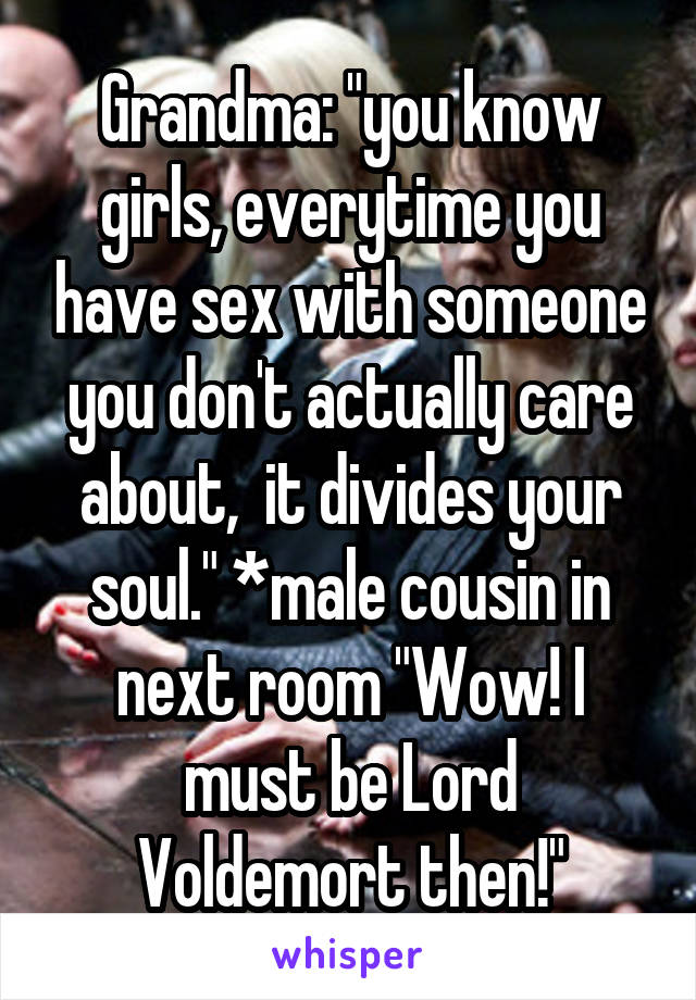 """Grandma: """"you know girls, everytime you have sex with someone you don't actually care about,  it divides your soul."""" *male cousin in next room """"Wow! I must be Lord Voldemort then!"""""""