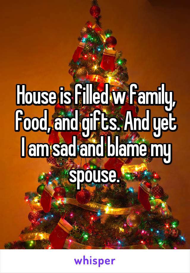 House is filled w family, food, and gifts. And yet I am sad and blame my spouse.