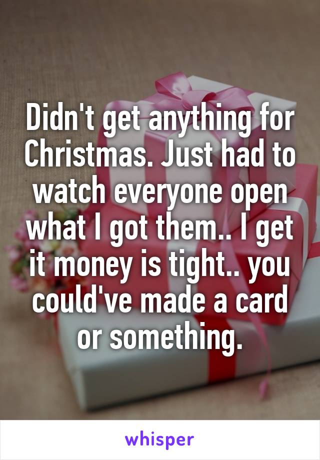 Didn't get anything for Christmas. Just had to watch everyone open what I got them.. I get it money is tight.. you could've made a card or something.