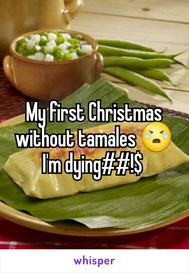 My first Christmas without tamales 😭 I'm dying##!$