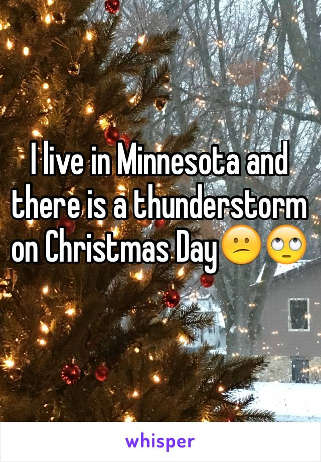 I live in Minnesota and there is a thunderstorm on Christmas Day😕🙄