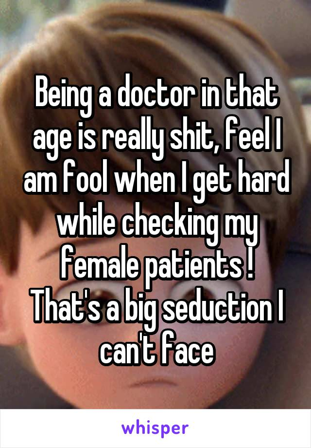Being a doctor in that age is really shit, feel I am fool when I get hard while checking my female patients ! That's a big seduction I can't face