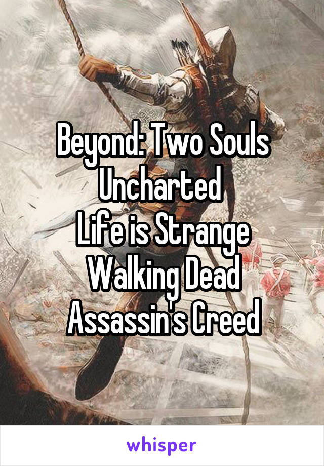 Beyond: Two Souls Uncharted  Life is Strange Walking Dead Assassin's Creed