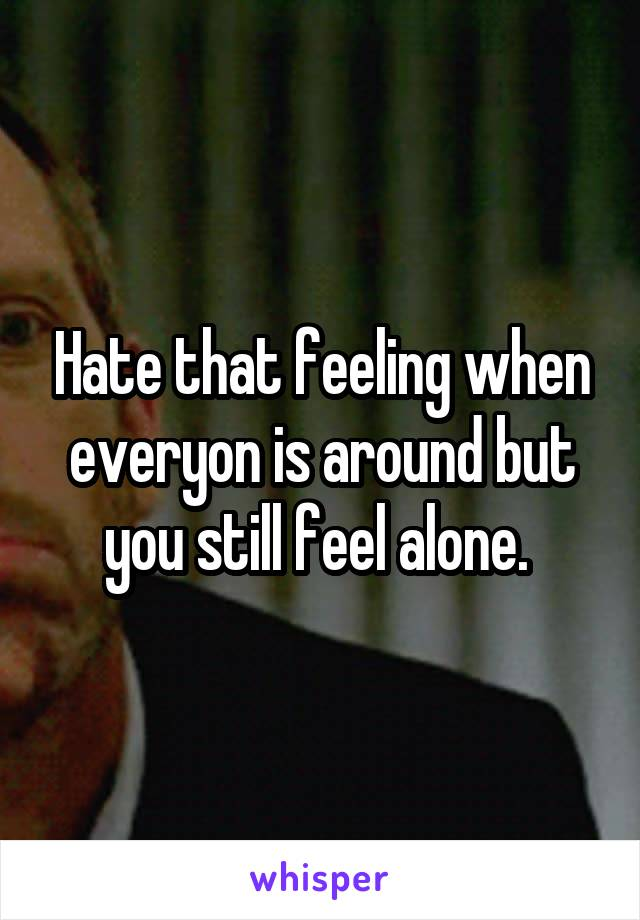 Hate that feeling when everyon is around but you still feel alone.
