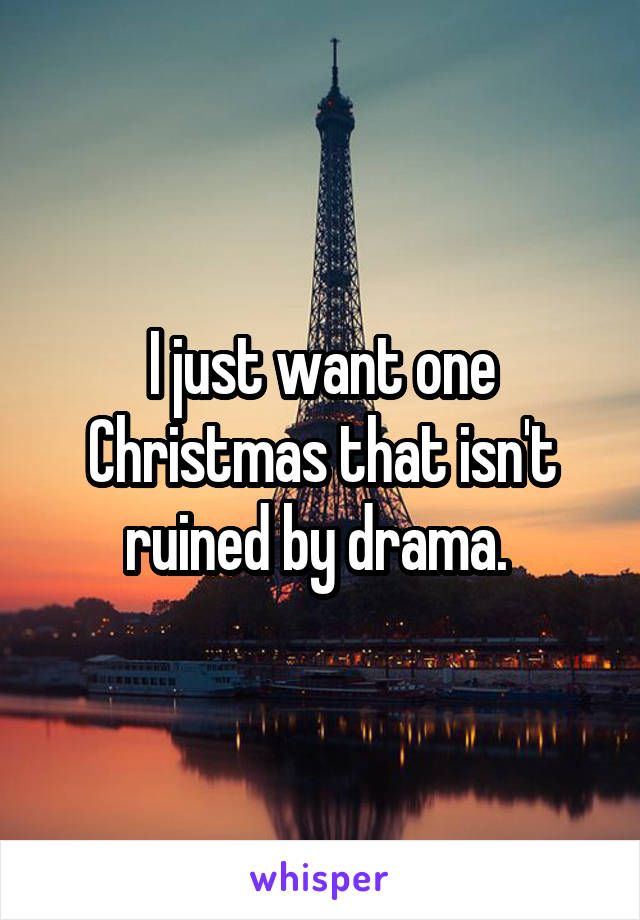 I just want one Christmas that isn't ruined by drama.