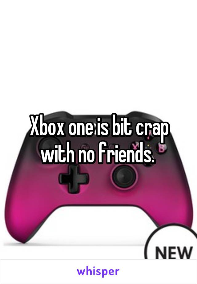 Xbox one is bit crap with no friends.