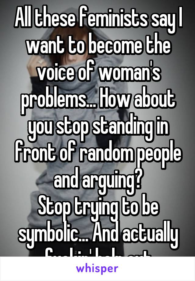 All these feminists say I want to become the voice of woman's problems... How about you stop standing in front of random people and arguing? Stop trying to be symbolic... And actually fuckin' help out