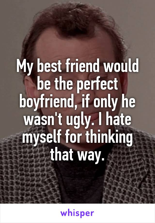 My best friend would be the perfect boyfriend, if only he wasn't ugly. I hate myself for thinking that way.