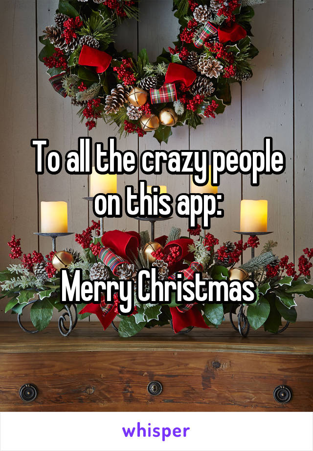 To all the crazy people on this app:  Merry Christmas