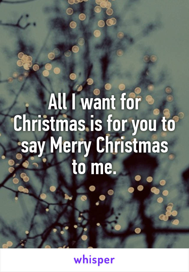 All I want for Christmas is for you to say Merry Christmas to me.