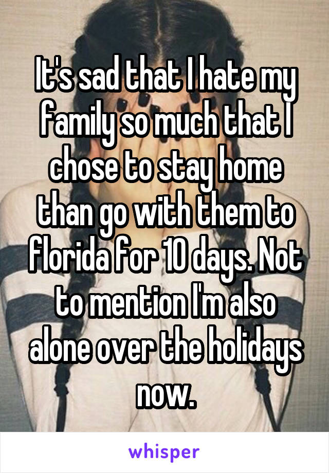 It's sad that I hate my family so much that I chose to stay home than go with them to florida for 10 days. Not to mention I'm also alone over the holidays now.