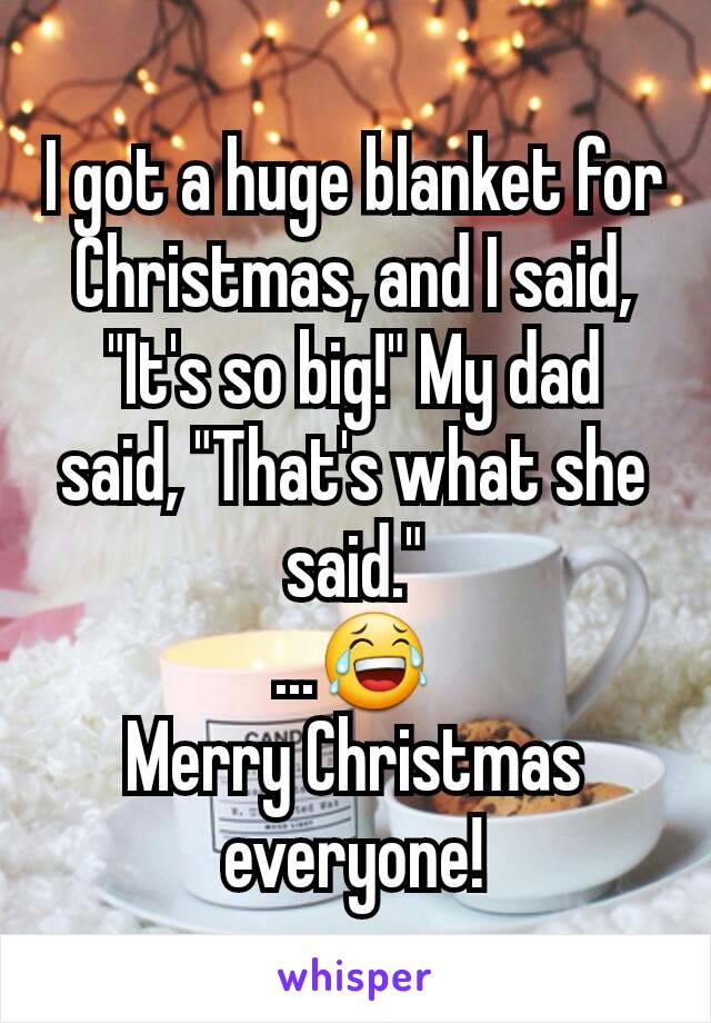"I got a huge blanket for Christmas, and I said, ""It's so big!"" My dad said, ""That's what she said."" ...😂 Merry Christmas everyone!"
