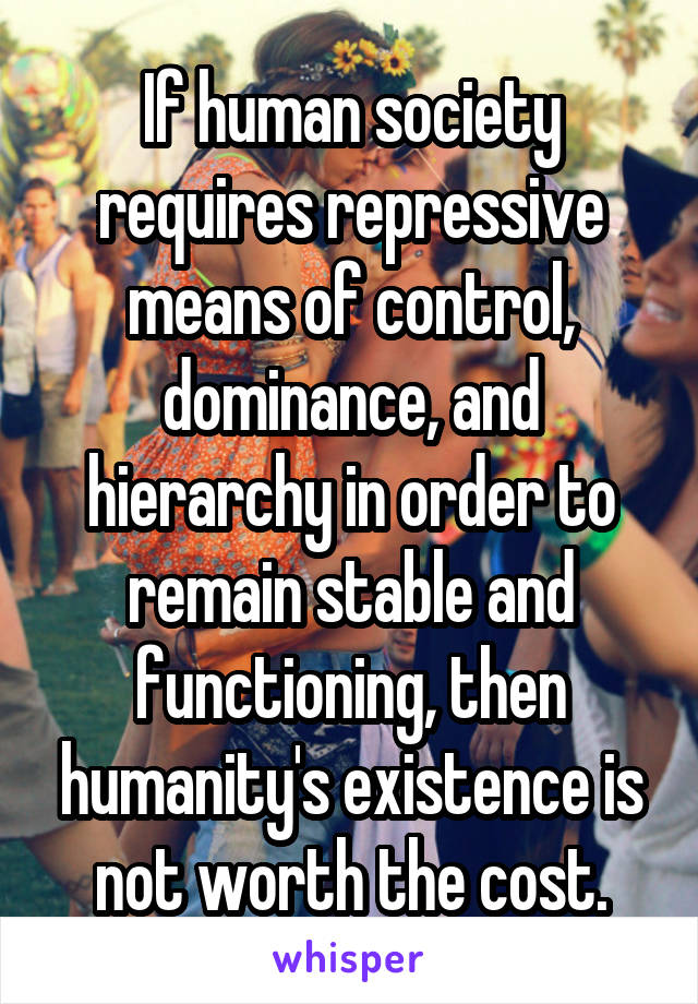 If human society requires repressive means of control, dominance, and hierarchy in order to remain stable and functioning, then humanity's existence is not worth the cost.