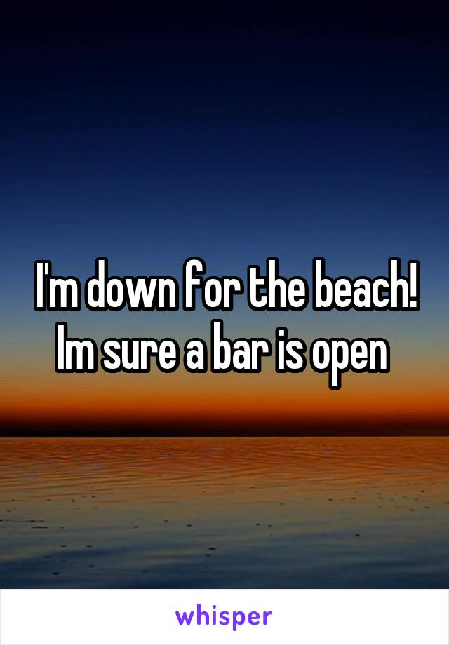 I'm down for the beach! Im sure a bar is open
