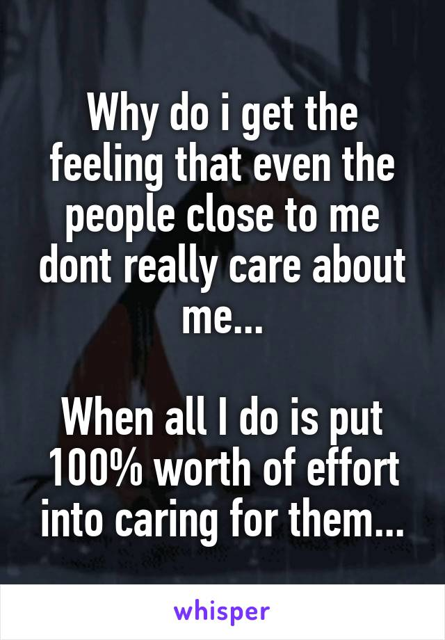 Why do i get the feeling that even the people close to me dont really care about me...  When all I do is put 100% worth of effort into caring for them...