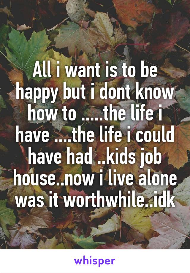 All i want is to be happy but i dont know how to .....the life i have ....the life i could have had ..kids job house..now i live alone was it worthwhile..idk