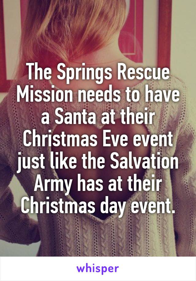 The Springs Rescue Mission needs to have a Santa at their Christmas Eve event just like the Salvation Army has at their Christmas day event.