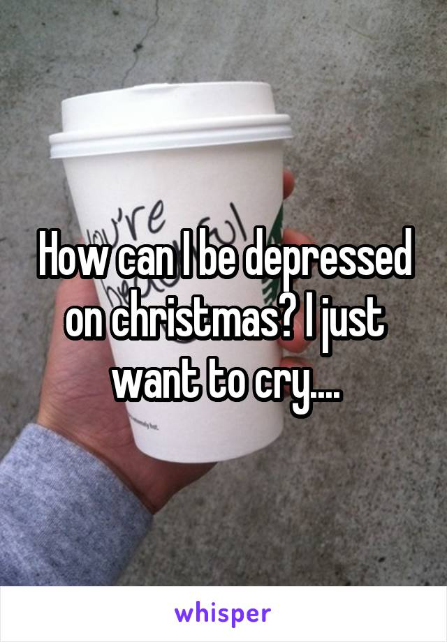 How can I be depressed on christmas? I just want to cry....