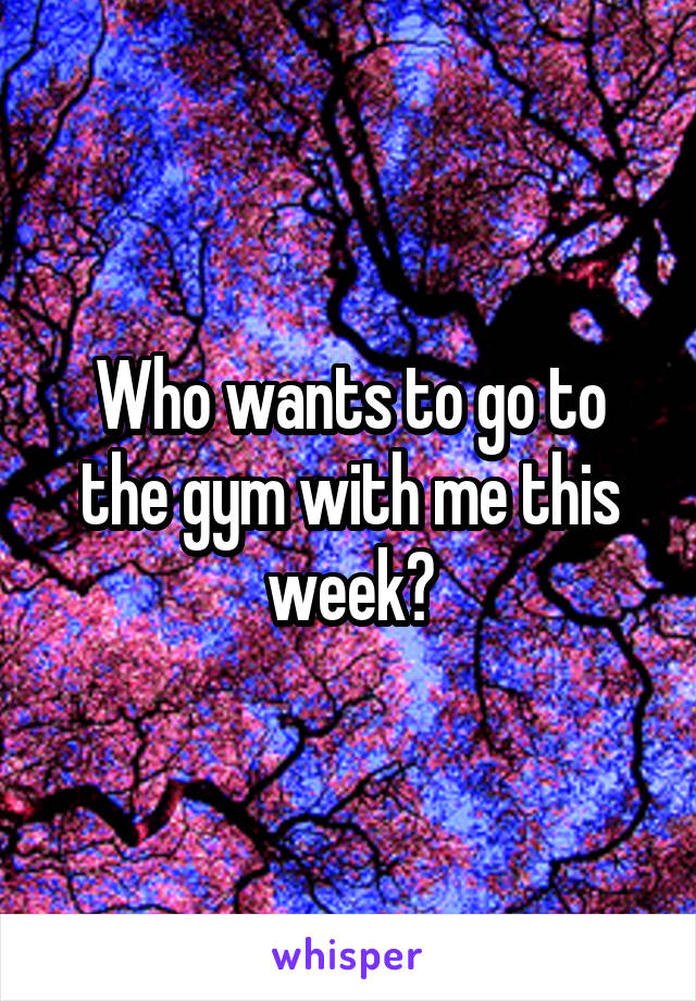 Who wants to go to the gym with me this week?