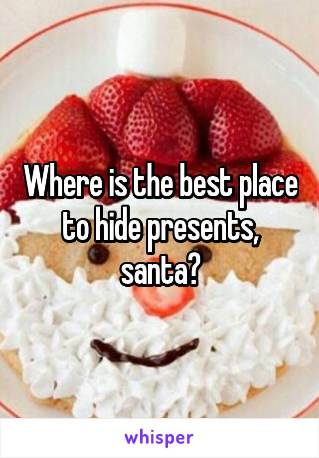 Where is the best place to hide presents, santa?