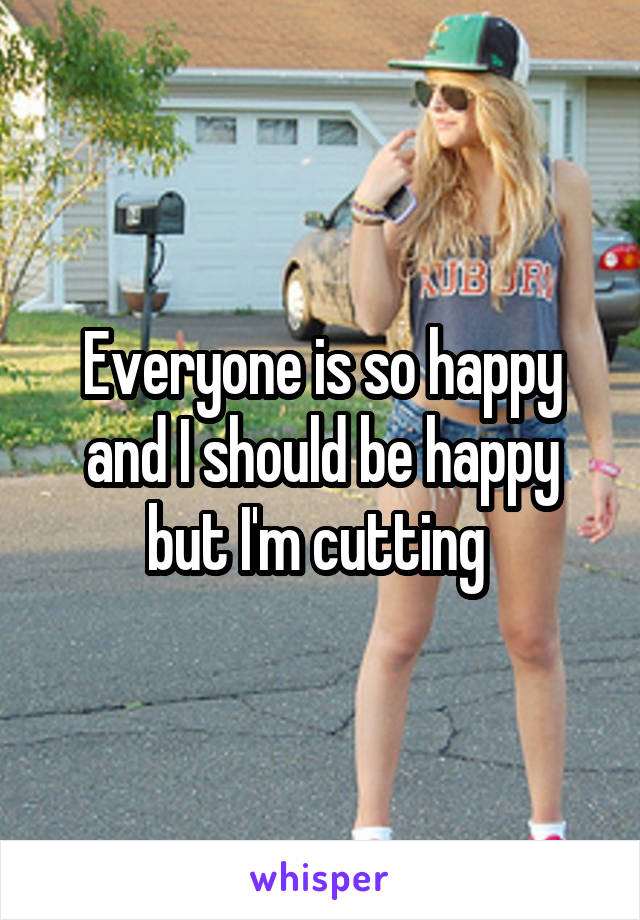 Everyone is so happy and I should be happy but I'm cutting