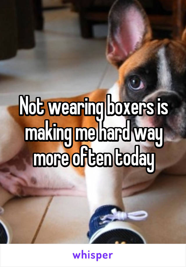 Not wearing boxers is making me hard way more often today