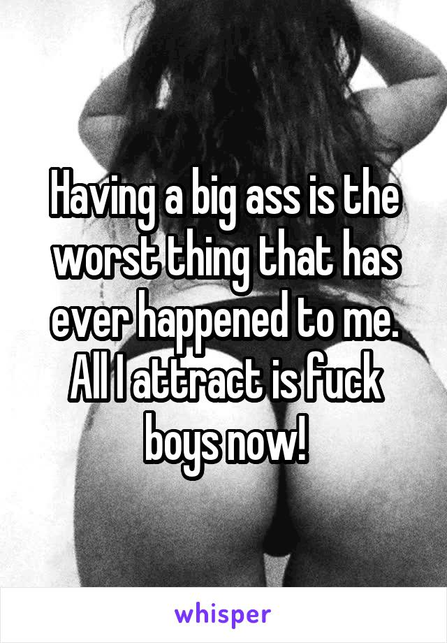 Having a big ass is the worst thing that has ever happened to me. All I attract is fuck boys now!