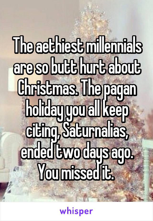 The aethiest millennials are so butt hurt about Christmas. The pagan holiday you all keep citing, Saturnalias, ended two days ago. You missed it.