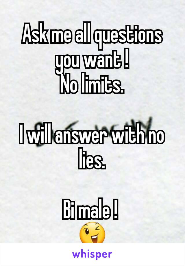 Ask me all questions you want ! No limits.  I will answer with no lies.  Bi male !  😉