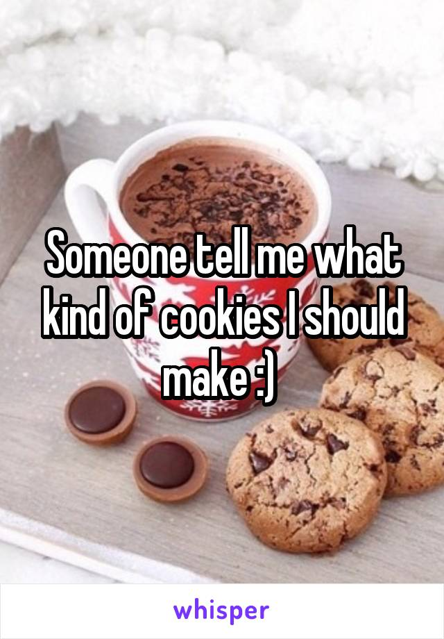 Someone tell me what kind of cookies I should make :)