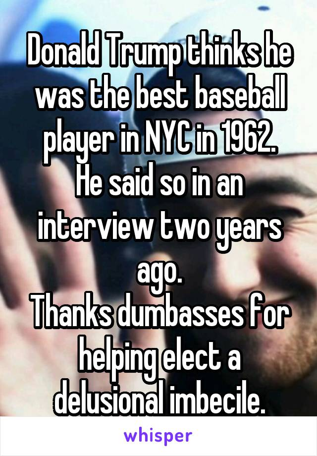 Donald Trump thinks he was the best baseball player in NYC in 1962. He said so in an interview two years ago. Thanks dumbasses for helping elect a delusional imbecile.