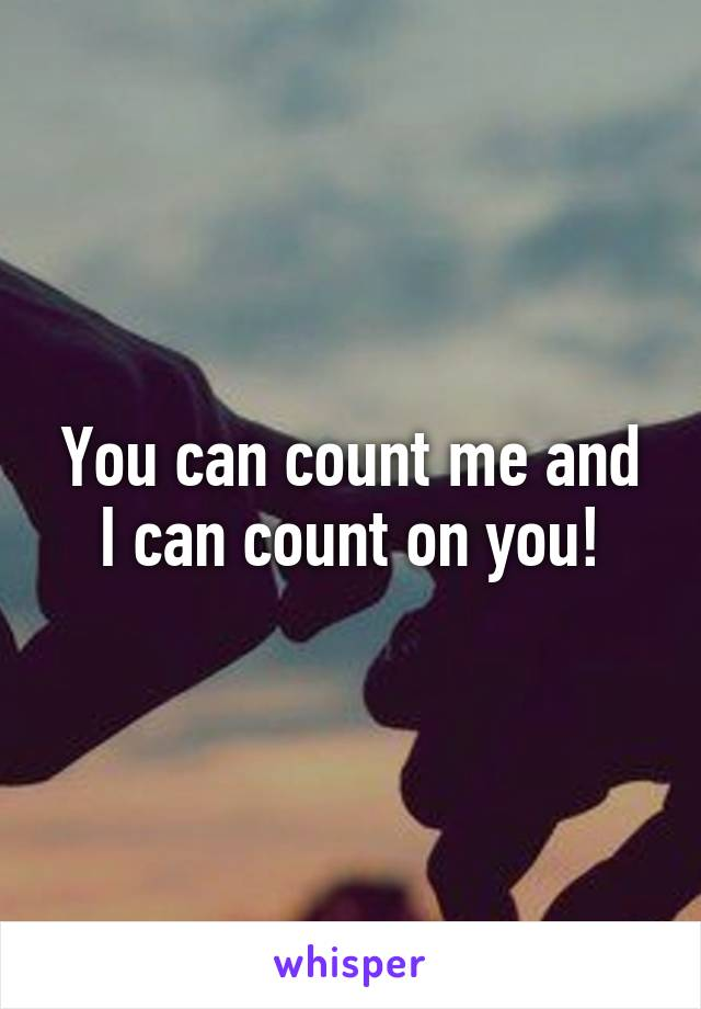 You can count me and I can count on you!