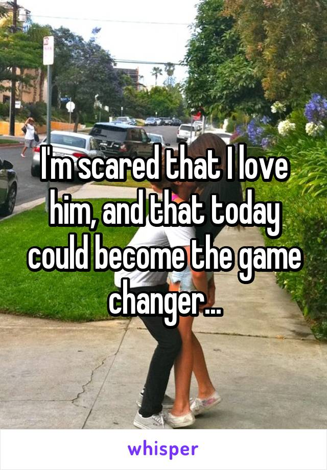 I'm scared that I love him, and that today could become the game changer...