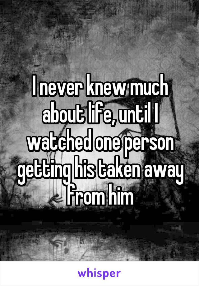 I never knew much about life, until I watched one person getting his taken away from him